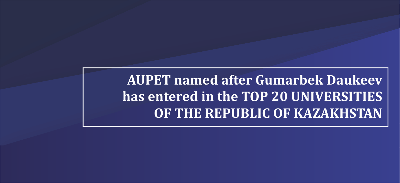 AUPET named after Gumarbek Daukeev has entered in the TOP 20 UNIVERSITIES OF THE REPUBLIC OF KAZAKHSTAN